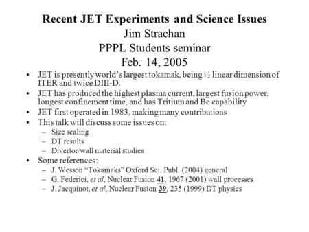 Recent JET Experiments and Science Issues Jim Strachan PPPL Students seminar Feb. 14, 2005 JET is presently world's largest tokamak, being ½ linear dimension.