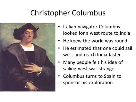 Christopher Columbus Italian navigator Columbus looked for a west route to India He knew the world was round He estimated that one could sail west and.