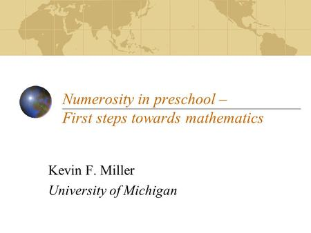 Numerosity in preschool – First steps towards mathematics Kevin F. Miller University of Michigan.
