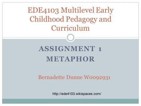 ASSIGNMENT 1 METAPHOR EDE4103 Multilevel Early Childhood Pedagogy and Curriculum Bernadette Dunne W0092931