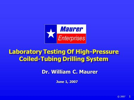 © 2007 1 Laboratory Testing Of High-Pressure Coiled-Tubing Drilling System June 1, 2007 Dr. William C. Maurer.