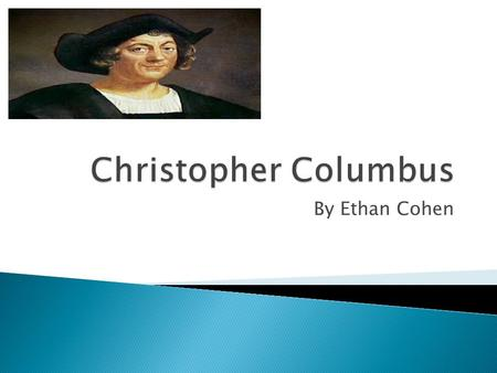 By Ethan Cohen. Christopher Columbus was Born in 1451in Genoa, Italy. His father owned a wool weaving business. Christopher Columbus had little schooling.