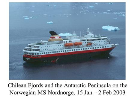 Chilean Fjords and the Antarctic Peninsula on the Norwegian MS Nordnorge, 15 Jan – 2 Feb 2003.