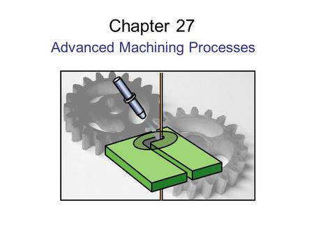 Chapter 27 Advanced Machining Processes. Parts Made by Advanced Machining Processes Figure 27.1 Examples of parts produced by advanced machining processes.