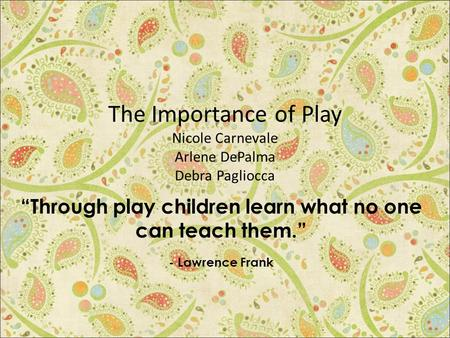 "The Importance of Play Nicole Carnevale Arlene DePalma Debra Pagliocca ""Through play children learn what no one can teach them."" - Lawrence Frank."