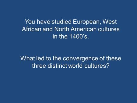 You have studied European, West African and North American cultures in the 1400's. What led to the convergence of these three distinct world cultures?