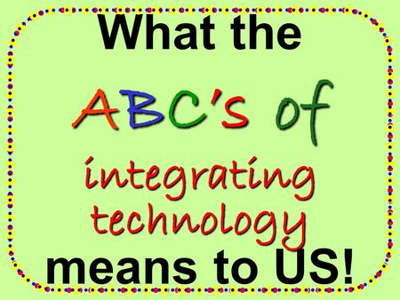 What the ABC's of integrating technology means to US!