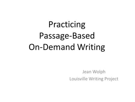 Practicing Passage-Based On-Demand Writing Jean Wolph Louisville Writing Project.