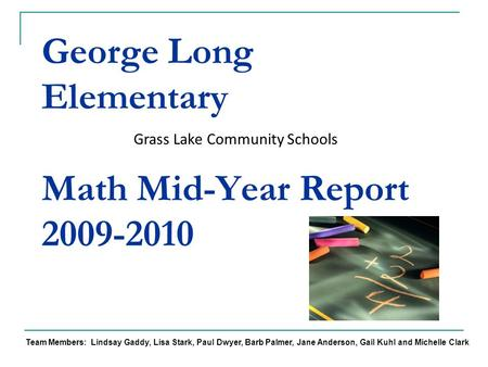 George Long Elementary Math Mid-Year Report 2009-2010 Grass Lake Community Schools Team Members: Lindsay Gaddy, Lisa Stark, Paul Dwyer, Barb Palmer, Jane.