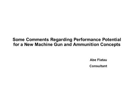 Some Comments Regarding Performance Potential for a New Machine Gun and Ammunition Concepts Abe Flatau Consultant.
