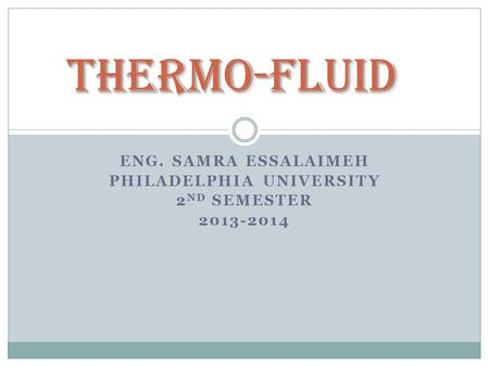 ENG. SAMRA ESSALAIMEH PHILADELPHIA UNIVERSITY 2 ND SEMESTER 2013-2014 Thermo-Fluid.