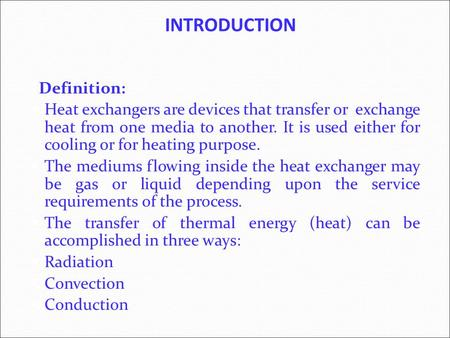 INTRODUCTION Definition: Heat exchangers are devices that transfer or exchange heat from one media to another. It is used either for cooling or for heating.
