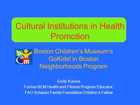 Cultural Institutions in Health Promotion Emily Kuross Former BCM Health and Fitness Program Educator, FAO Schwarz Family Foundation Children's Fellow.