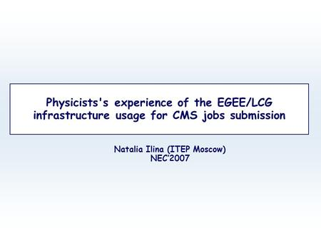 Physicists's experience of the EGEE/LCG infrastructure usage for CMS jobs submission Natalia Ilina (ITEP Moscow) NEC'2007.