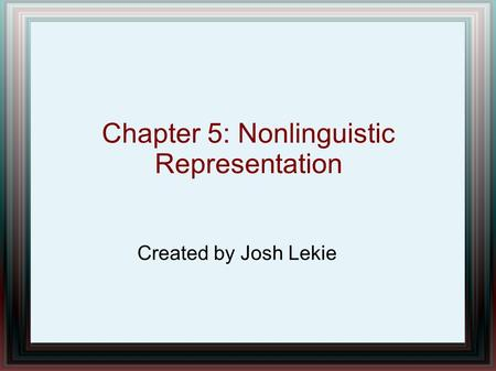 Chapter 5: Nonlinguistic Representation Created by Josh Lekie.