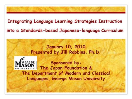 Integrating Language Learning Strategies Instruction into a Standards-based Japanese-language Curriculum January 10, 2010 Presented by Jill Robbins, Ph.D.