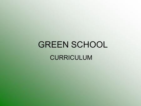 GREEN SCHOOL CURRICULUM. Curriculum: General Curriculum What we teach There are three main drivers to the GS Curriculum: The essential subjects of English,