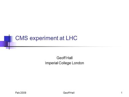 Feb 20091 CMS experiment at LHC Geoff Hall Imperial College London Geoff Hall.
