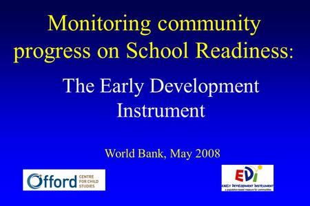 Monitoring community progress on School Readiness : The Early Development Instrument World Bank, May 2008.
