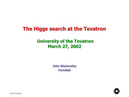 John Womersley The Higgs search at the Tevatron University of the Tevatron March 27, 2002 John Womersley Fermilab.