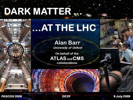 1Alan Barr PASCOS 09 PASCOS 2009 DESY 9 July 2009 …AT THE LHC DARK MATTER … Alan Barr University of Oxford On behalf of the ATLAS and CMS collaborations.