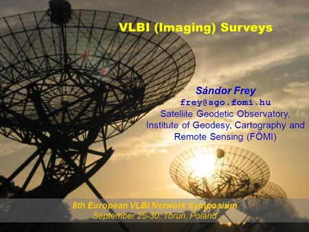 Sándor Frey Satellite Geodetic Observatory, Institute of Geodesy, Cartography and Remote Sensing (FÖMI) VLBI (Imaging) Surveys 8th European.