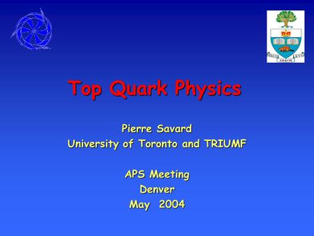 Top Quark Physics Pierre Savard University of Toronto and TRIUMF APS Meeting Denver May 2004.
