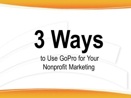 3 Ways to Use GoPro for Your Nonprofit Marketing.