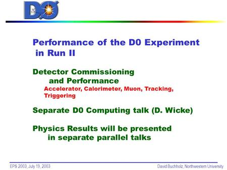 EPS 2003, July 19, 2003David Buchholz, Northwestern University Performance of the D0 Experiment in Run II Detector Commissioning and Performance Accelerator,