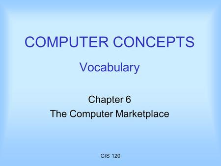 CIS 120 COMPUTER CONCEPTS Vocabulary Chapter 6 The Computer Marketplace.