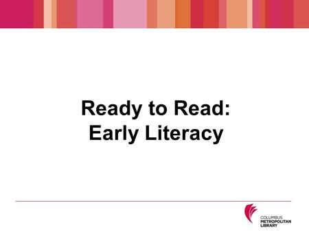 Ready to Read: Early Literacy. Preschoolers Children 3 to 4 Years Old What to Expect Between their third and fourth birthdays, children ★ Start to play.