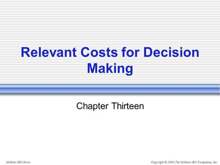 Copyright © 2006, The McGraw-Hill Companies, Inc.McGraw-Hill/Irwin Relevant Costs for Decision Making Chapter Thirteen.