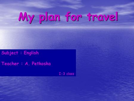 My plan for travel Subject : English Teacher : A. Petkoska I-3 class.