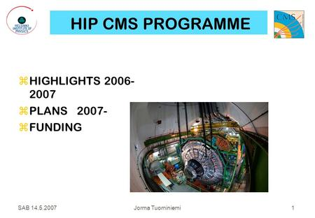 SAB 14.5.2007Jorma Tuominiemi 1 HIP CMS PROGRAMME  HIGHLIGHTS 2006- 2007  PLANS 2007-  FUNDING.