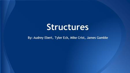 Structures By: Audrey Ebert, Tyler Eck, Mike Crist, James Gamble.