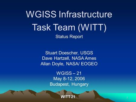 WITT 21 1 WGISS Infrastructure Task Team (WITT) Status Report Stuart Doescher, USGS Dave Hartzell, NASA Ames Allan Doyle, NASA/ EOGEO WGISS – 21 May 8-12,