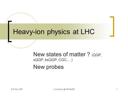 8-12 Feb. 2007Yves ICPAQGP51 Heavy-ion physics at LHC New states of matter ? (QGP, sQGP, bsQGP, CGC,…) New probes.