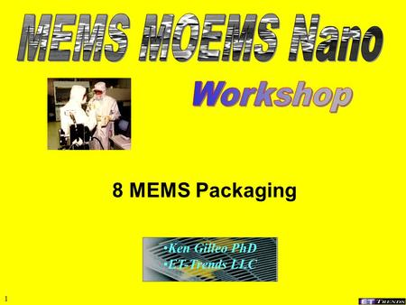 1 8 MEMS Packaging Ken Gilleo PhD ET-Trends LLC 2 Packaging Classification 1.Package discrete MEMS device (non-WLP) 2.Partial WLP; pre-packaging; e.g.