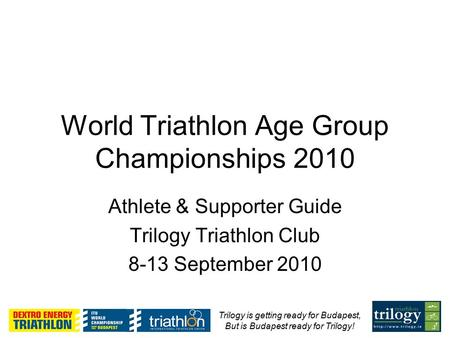 Trilogy is getting ready for Budapest, But is Budapest ready for Trilogy! World Triathlon Age Group Championships 2010 Athlete & Supporter Guide Trilogy.