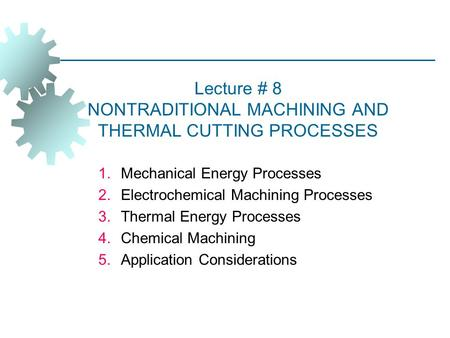 Lecture # 8 NONTRADITIONAL MACHINING AND THERMAL CUTTING PROCESSES