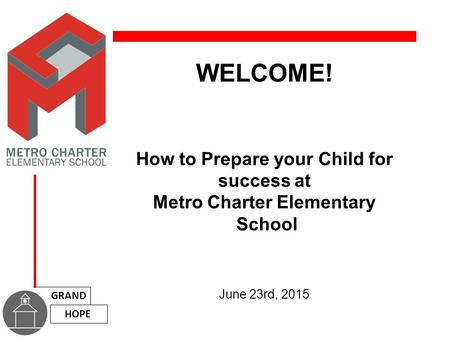 WELCOME! How to Prepare your Child for success at Metro Charter Elementary School June 23rd, 2015 GRAND HOPE.