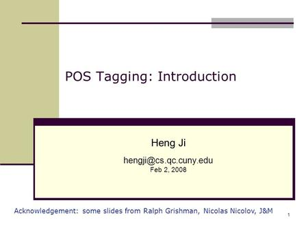 1 POS Tagging: Introduction Heng Ji Feb 2, 2008 Acknowledgement: some slides from Ralph Grishman, Nicolas Nicolov, J&M.