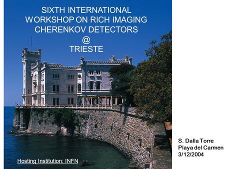 SIXTH INTERNATIONAL WORKSHOP ON RICH IMAGING CHERENKOV TRIESTE Hosting Institution: INFN S. Dalla Torre Playa del Carmen 3/12/2004.