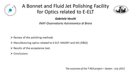 A Bonnet and Fluid Jet Polishing Facility for Optics related to E-ELT Gabriele Vecchi INAF-Osservatorio Astronomico di Brera The outcome of the T-REX project.