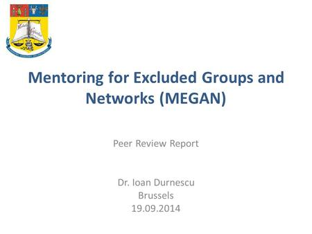 Mentoring for Excluded Groups and Networks (MEGAN) Peer Review Report Dr. Ioan Durnescu Brussels 19.09.2014.