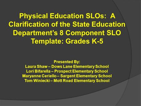 Physical Education SLOs: A Clarification of the State Education Department's 8 Component SLO Template: Grades K-5 Presented By: Laura Shaw – Dows Lane.