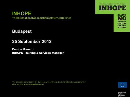 Co-funded By the European Union INHOPE The International Association of Internet Hotlines Budapest 25 September 2012 Denton Howard INHOPE Training & Services.