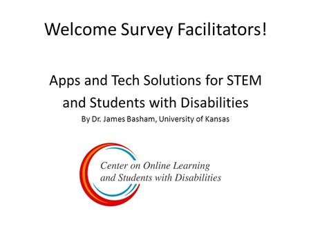 Welcome Survey Facilitators! Apps and Tech Solutions for STEM and Students with Disabilities By Dr. James Basham, University of Kansas.