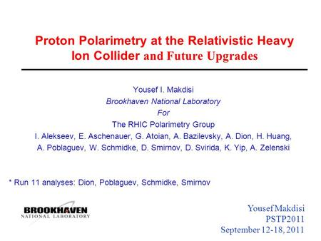 Yousef Makdisi PSTP2011 September 12-18, 2011 Proton Polarimetry at the Relativistic Heavy Ion Collider and Future Upgrades Yousef I. Makdisi Brookhaven.