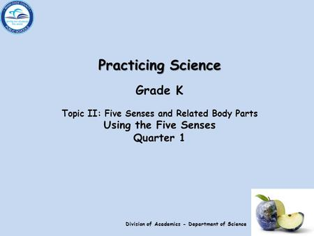Practicing Science Grade K Topic II: Five Senses and Related Body Parts Using the Five Senses Quarter 1 Division of Academics - Department of Science.